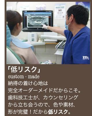 納得の着け       心地は完全オーダーメイドだからこそ。歯科技工士が、カウンセリングから立ち会うので、色や素材、形が完璧!だから低リスク。